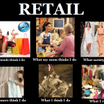 Retail. What it means to me, my customers. Oh and my mom!!