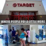 Target. Where people pay a little more to avoid going to Walmart